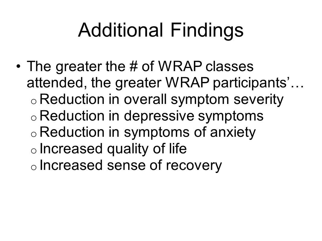Additional Findings The greater the # of WRAP classes attended, the greater WRAP participants'… Reduction in overall symptom severity.