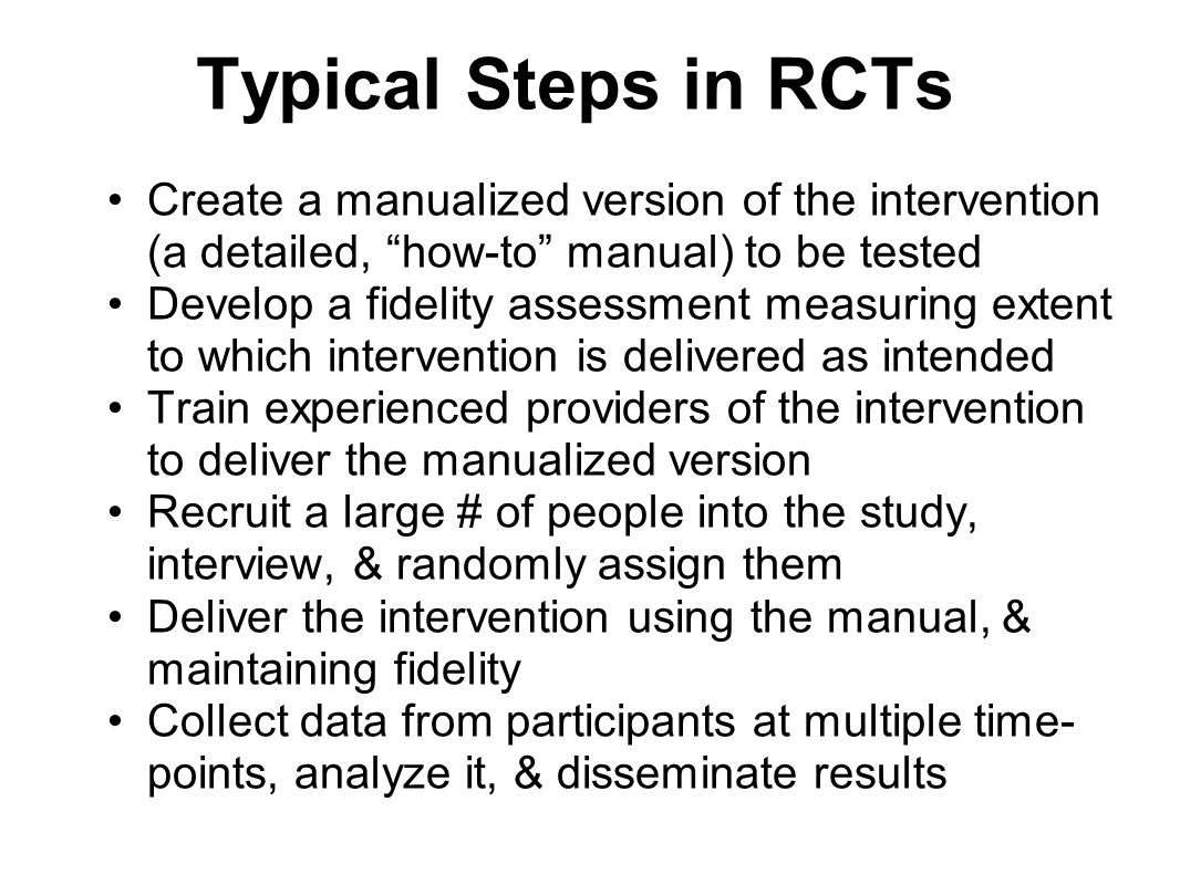 Typical Steps in RCTs Create a manualized version of the intervention (a detailed, how-to manual) to be tested.