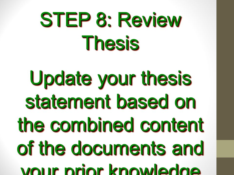 STEP 8: Review Thesis Update your thesis statement based on the combined content of the documents and your prior knowledge (if needed)