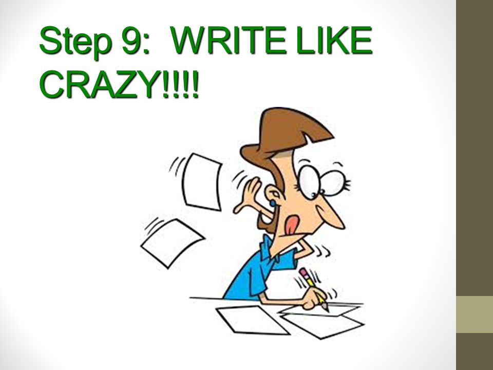 Step 9: WRITE LIKE CRAZY!!!!