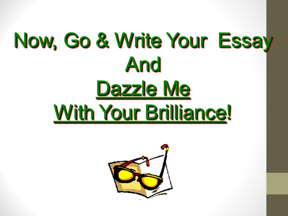 Now, Go & Write Your Essay And Dazzle Me With Your Brilliance!