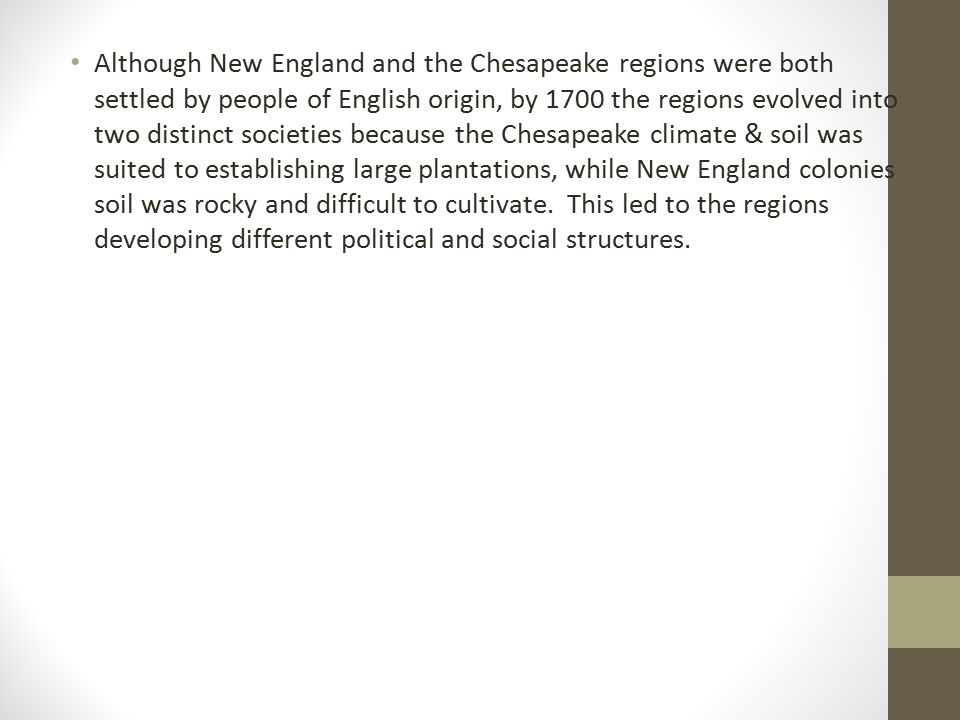 Although New England and the Chesapeake regions were both settled by people of English origin, by 1700 the regions evolved into two distinct societies because the Chesapeake climate & soil was suited to establishing large plantations, while New England colonies soil was rocky and difficult to cultivate.