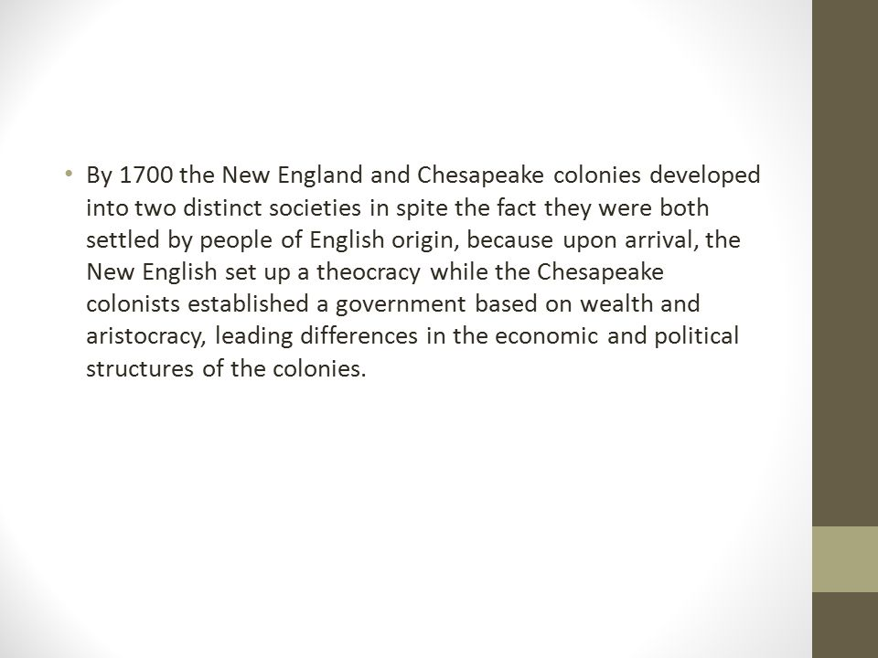 By 1700 the New England and Chesapeake colonies developed into two distinct societies in spite the fact they were both settled by people of English origin, because upon arrival, the New English set up a theocracy while the Chesapeake colonists established a government based on wealth and aristocracy, leading differences in the economic and political structures of the colonies.
