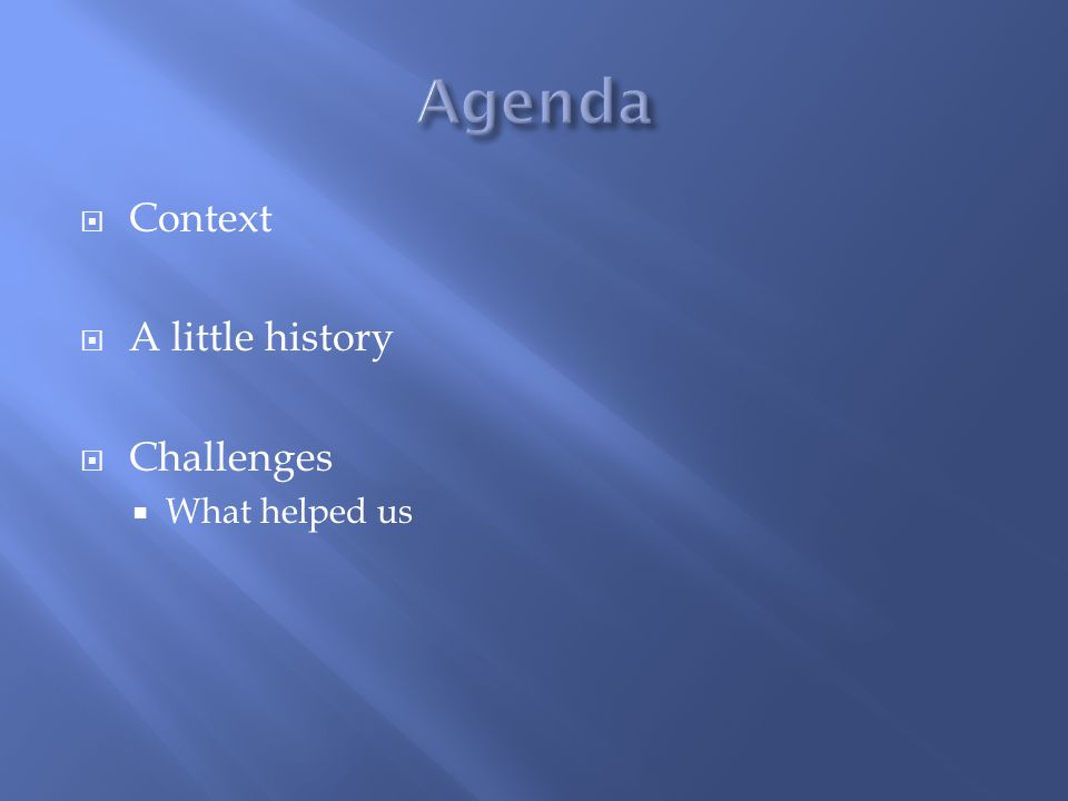 Agenda Context A little history Challenges What helped us