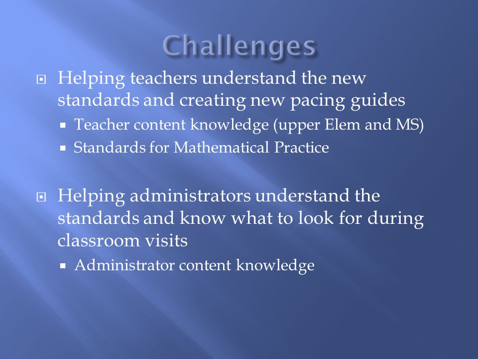 Challenges Helping teachers understand the new standards and creating new pacing guides. Teacher content knowledge (upper Elem and MS)