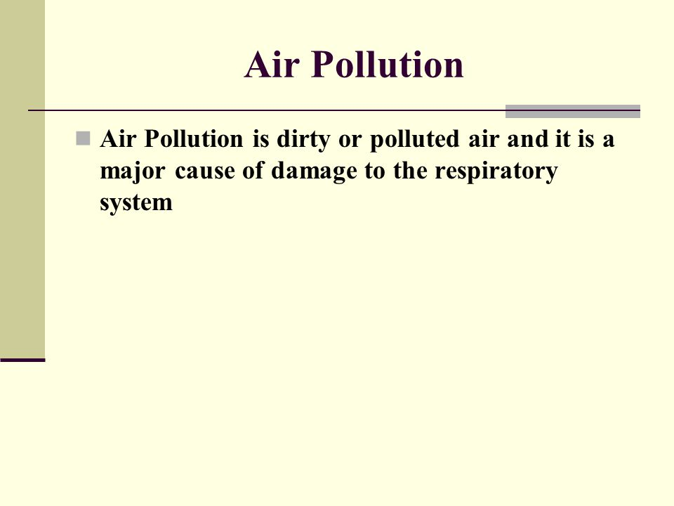 Air Pollution Air Pollution is dirty or polluted air and it is a major cause of damage to the respiratory system.