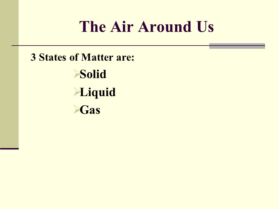 The Air Around Us 3 States of Matter are: Solid Liquid Gas
