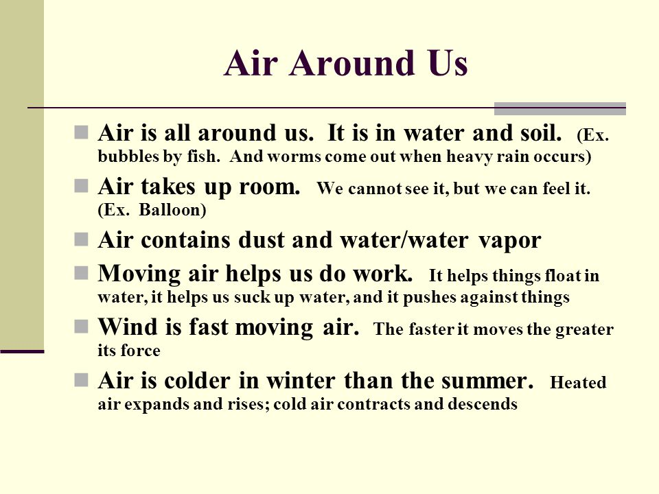 Air Around Us Air is all around us. It is in water and soil. (Ex. bubbles by fish. And worms come out when heavy rain occurs)