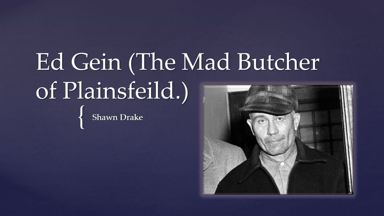 Ed Gein (The Mad Butcher of Plainsfeild.)