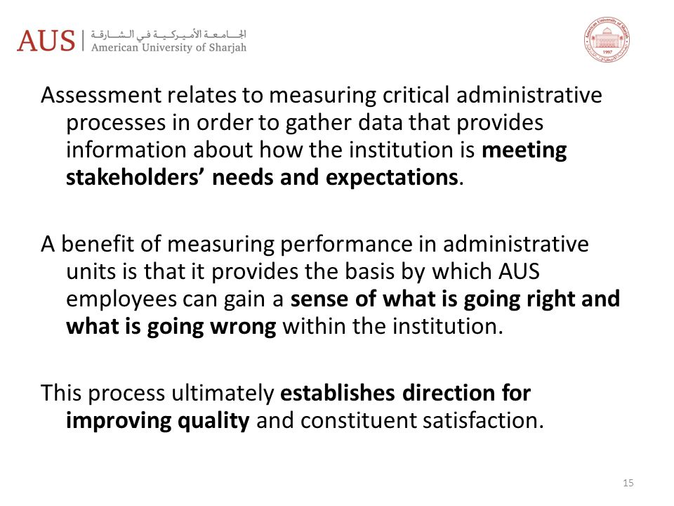 Assessment relates to measuring critical administrative processes in order to gather data that provides information about how the institution is meeting stakeholders' needs and expectations.