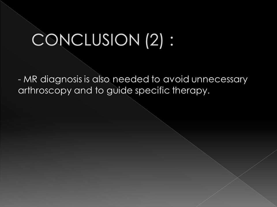CONCLUSION (2) : - MR diagnosis is also needed to avoid unnecessary arthroscopy and to guide specific therapy.