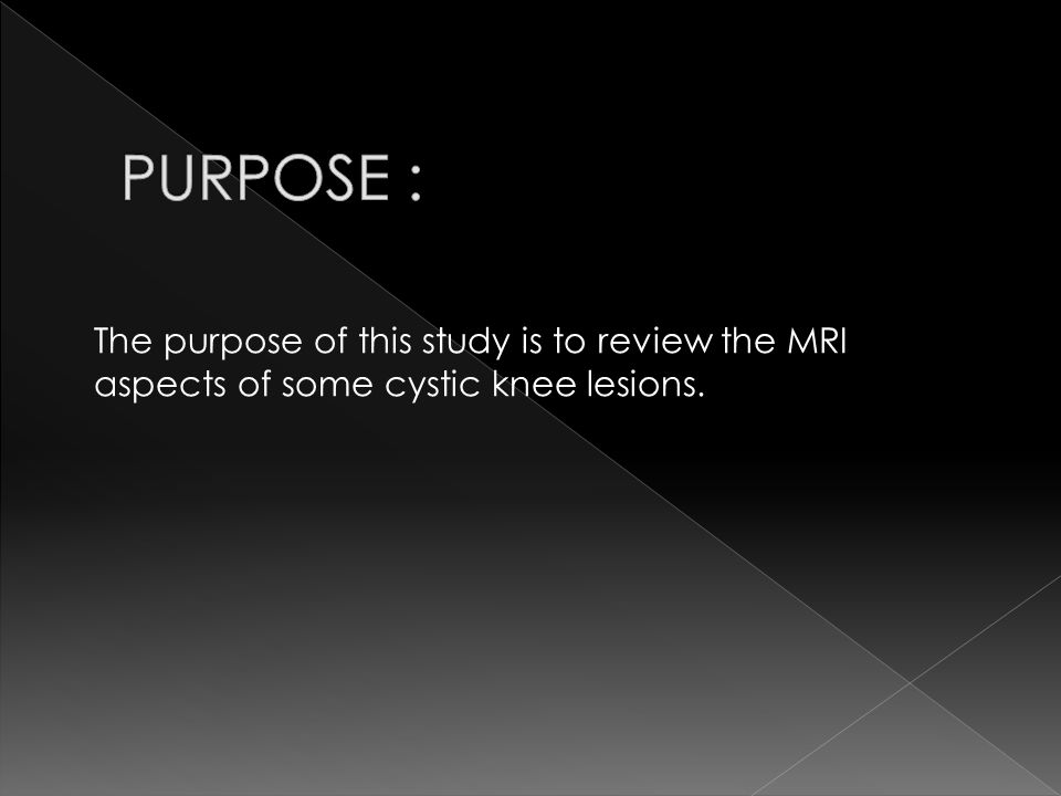 PURPOSE : The purpose of this study is to review the MRI aspects of some cystic knee lesions.