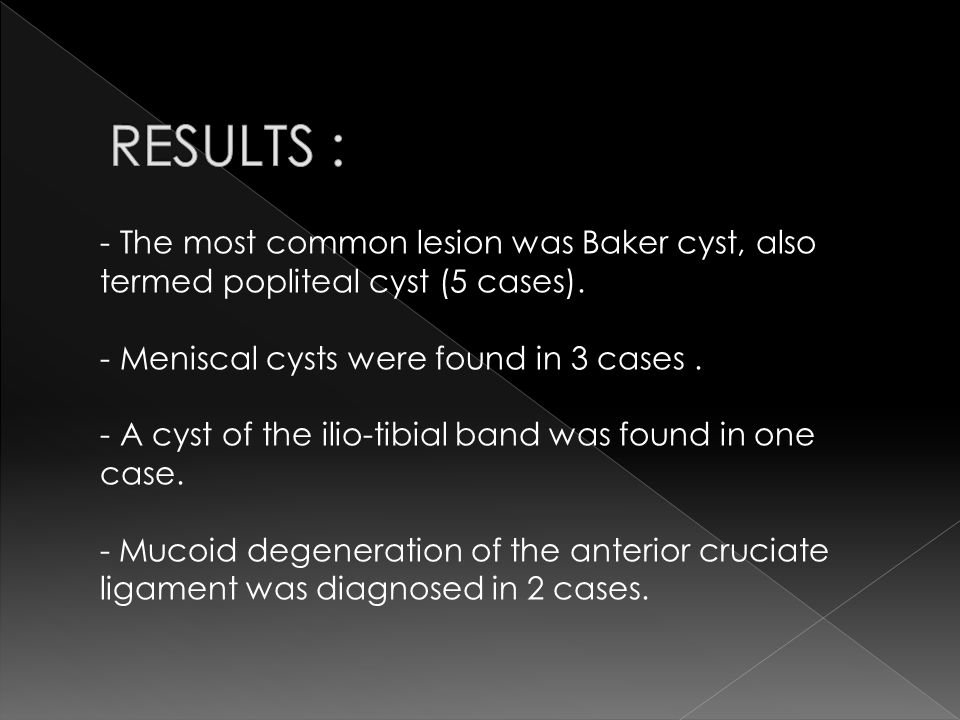 RESULTS : The most common lesion was Baker cyst, also termed popliteal cyst (5 cases). Meniscal cysts were found in 3 cases .