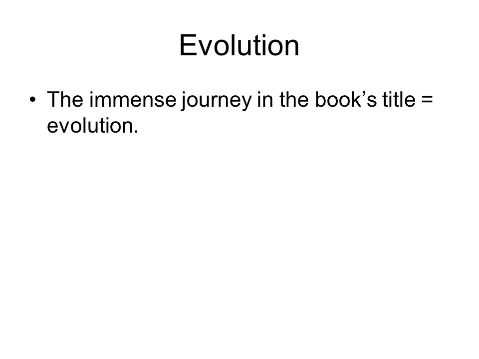 Evolution The immense journey in the book's title = evolution.