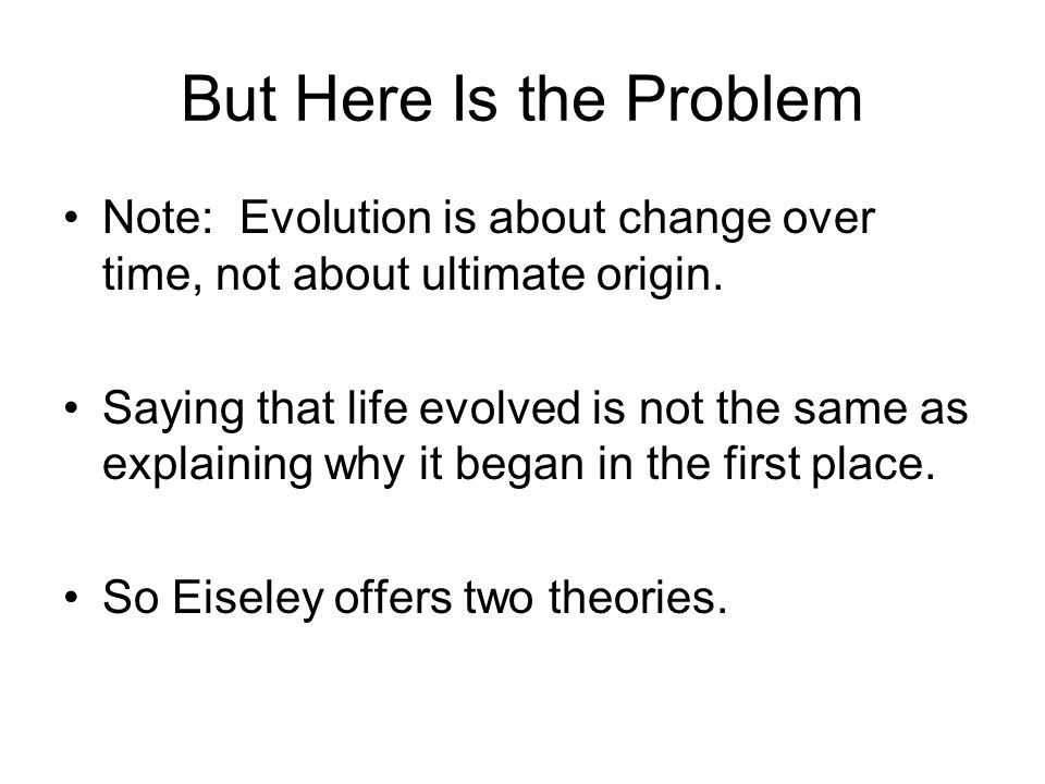 But Here Is the Problem Note: Evolution is about change over time, not about ultimate origin.
