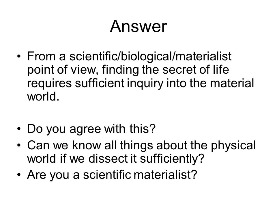 Answer From a scientific/biological/materialist point of view, finding the secret of life requires sufficient inquiry into the material world.