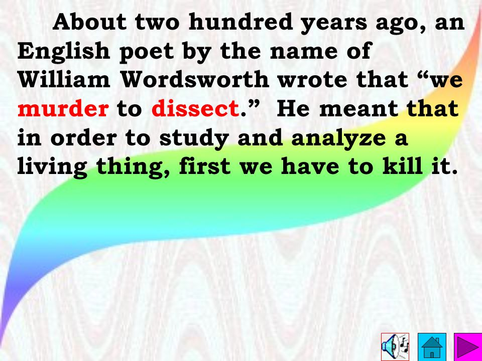 About two hundred years ago, an English poet by the name of William Wordsworth wrote that we murder to dissect. He meant that in order to study and analyze a living thing, first we have to kill it.