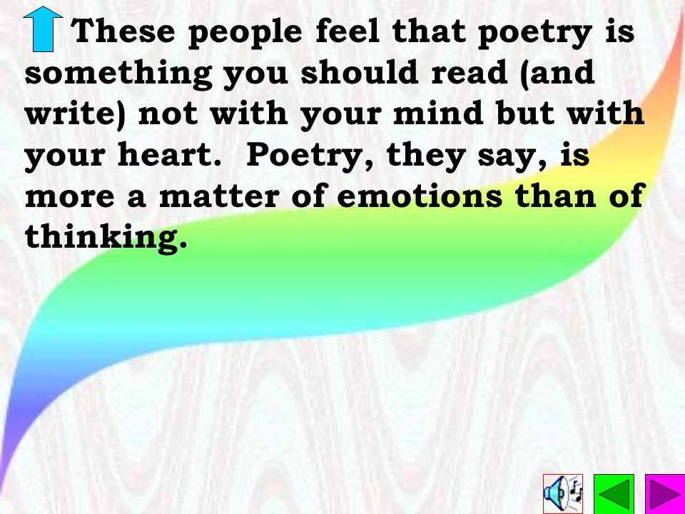 These people feel that poetry is something you should read (and write) not with your mind but with your heart.
