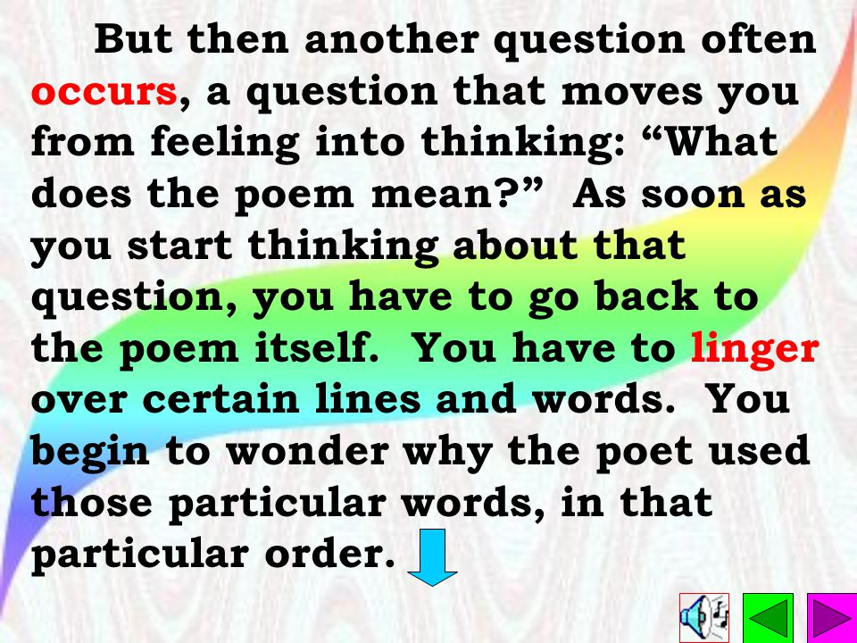 But then another question often occurs, a question that moves you from feeling into thinking: What does the poem mean As soon as you start thinking about that question, you have to go back to the poem itself.