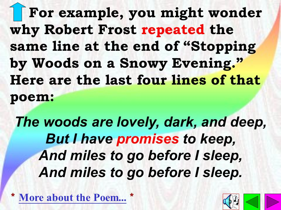 For example, you might wonder why Robert Frost repeated the same line at the end of Stopping by Woods on a Snowy Evening. Here are the last four lines of that poem: