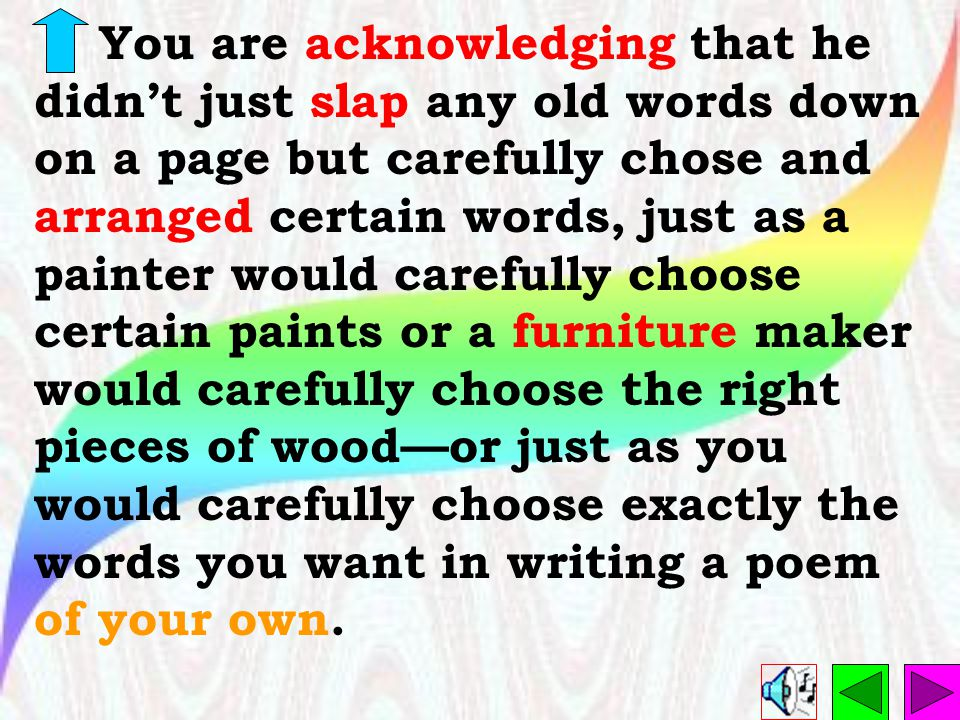 You are acknowledging that he didn't just slap any old words down on a page but carefully chose and arranged certain words, just as a painter would carefully choose certain paints or a furniture maker would carefully choose the right pieces of wood—or just as you would carefully choose exactly the words you want in writing a poem of your own.