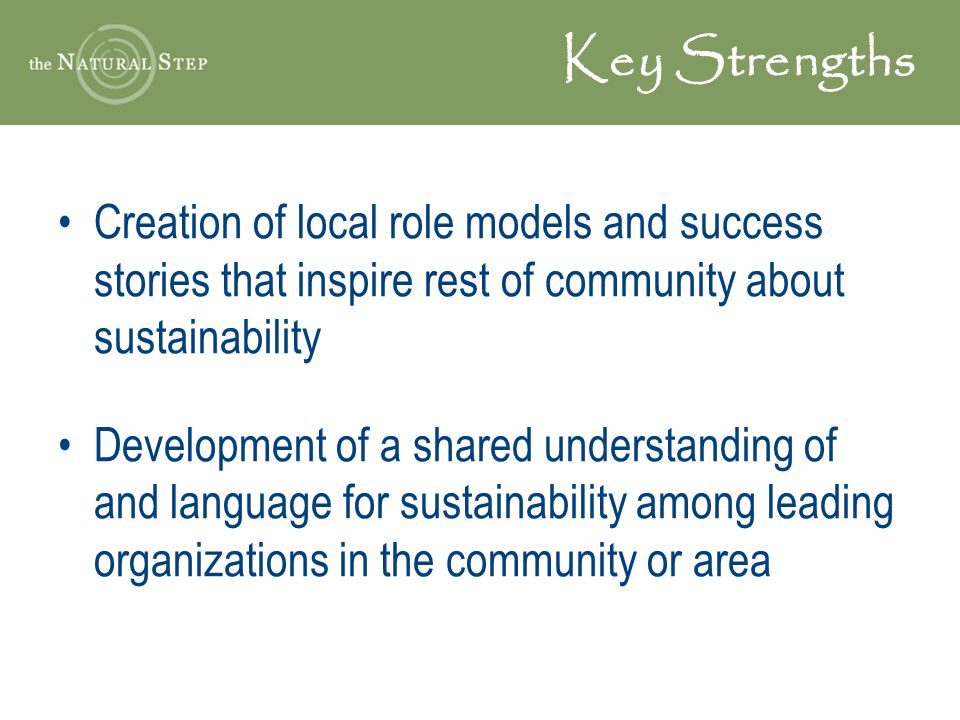 Key Strengths Creation of local role models and success stories that inspire rest of community about sustainability.