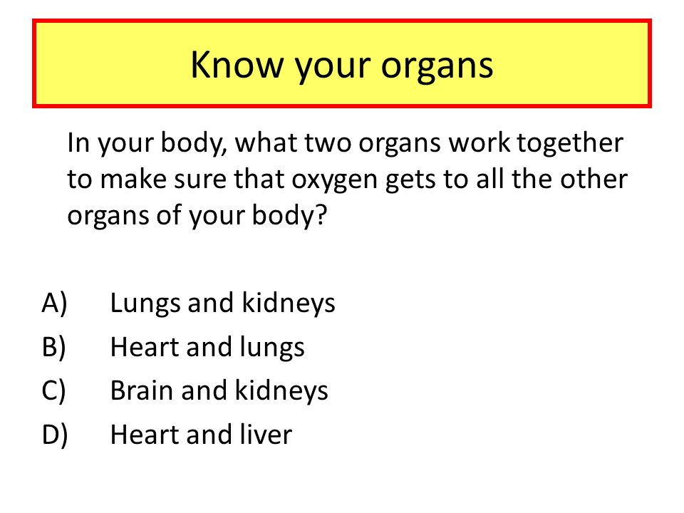 Know your organs In your body, what two organs work together to make sure that oxygen gets to all the other organs of your body