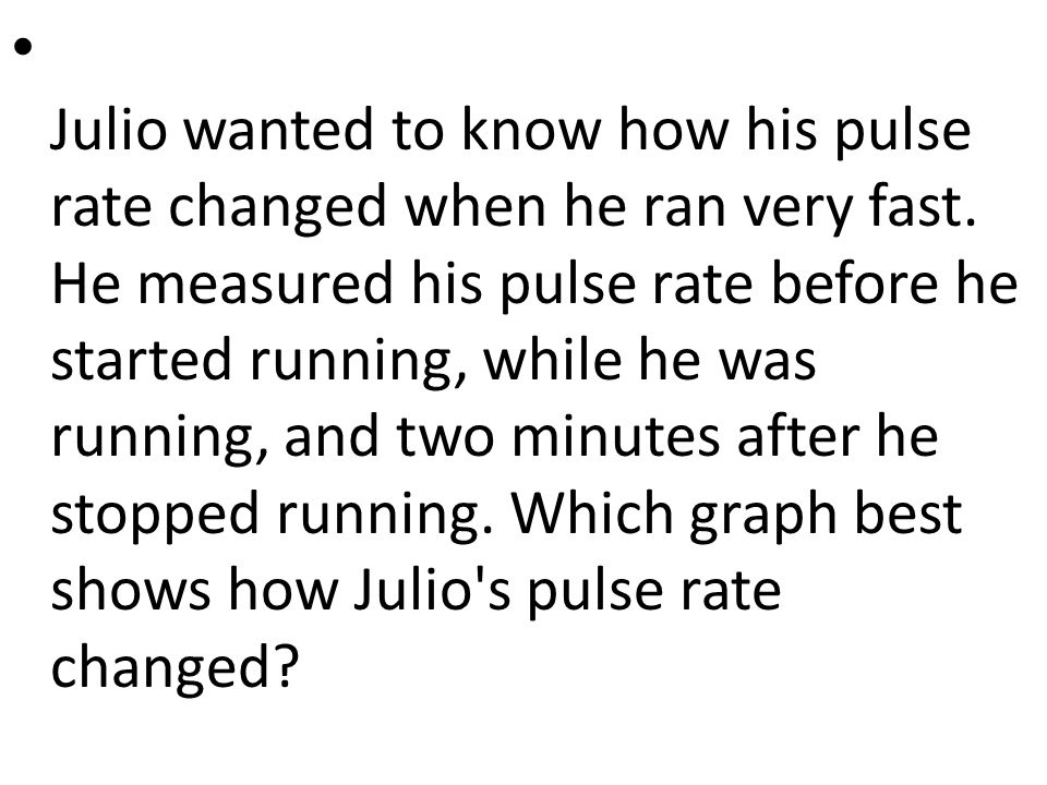 Julio wanted to know how his pulse rate changed when he ran very fast