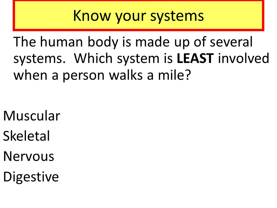 Know your systems The human body is made up of several systems. Which system is LEAST involved when a person walks a mile