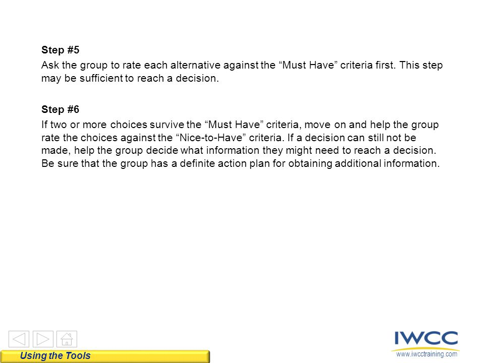 Step #5 Ask the group to rate each alternative against the Must Have criteria first. This step may be sufficient to reach a decision. Step #6 If two or more choices survive the Must Have criteria, move on and help the group rate the choices against the Nice-to-Have criteria. If a decision can still not be made, help the group decide what information they might need to reach a decision. Be sure that the group has a definite action plan for obtaining additional information.