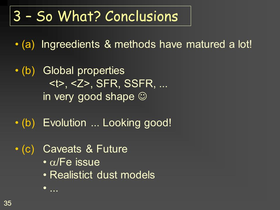 3 – So What Conclusions (a) Ingreedients & methods have matured a lot! (b) Global properties. <t>, <Z>, SFR, SSFR, ...