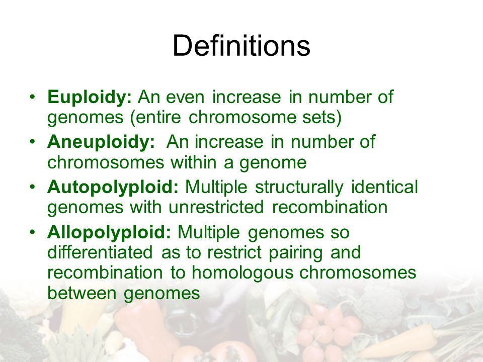 Definitions Euploidy: An even increase in number of genomes (entire chromosome sets)