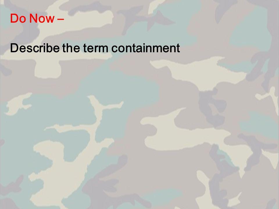 Do Now – Describe the term containment
