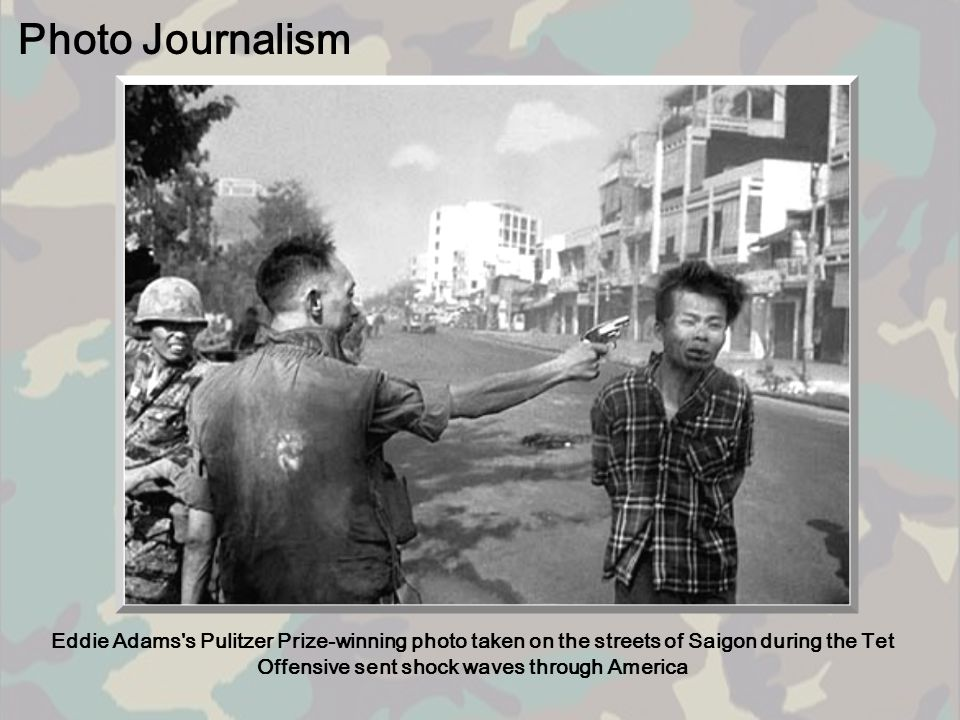 Photo Journalism Eddie Adams s Pulitzer Prize-winning photo taken on the streets of Saigon during the Tet Offensive sent shock waves through America.