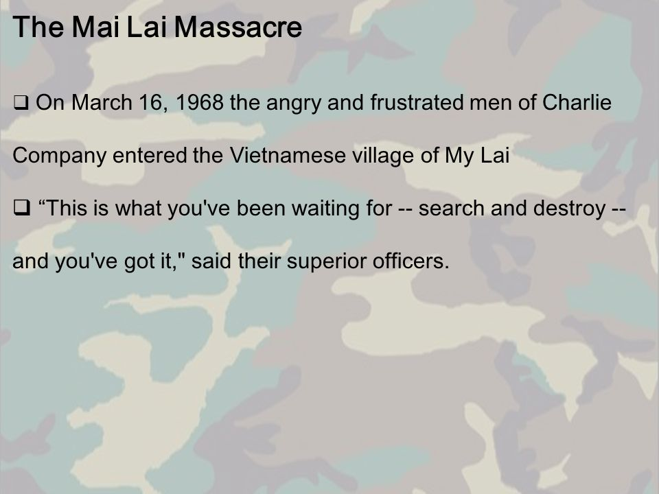 The Mai Lai Massacre On March 16, 1968 the angry and frustrated men of Charlie Company entered the Vietnamese village of My Lai.