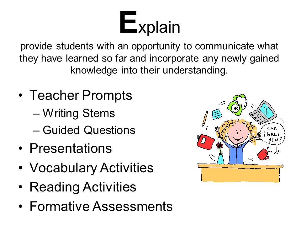 Explain provide students with an opportunity to communicate what they have learned so far and incorporate any newly gained knowledge into their understanding.