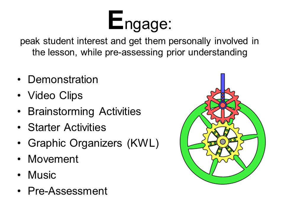 Engage: peak student interest and get them personally involved in the lesson, while pre-assessing prior understanding
