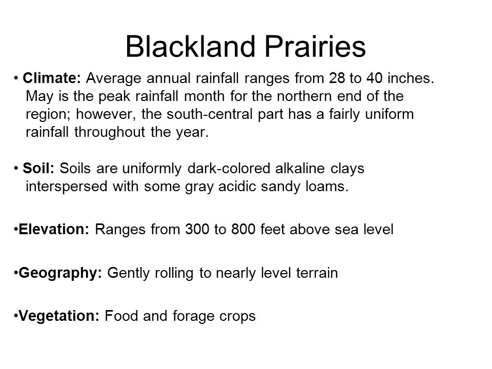 Blackland Prairies Climate: Average annual rainfall ranges from 28 to 40 inches. May is the peak rainfall month for the northern end of the.