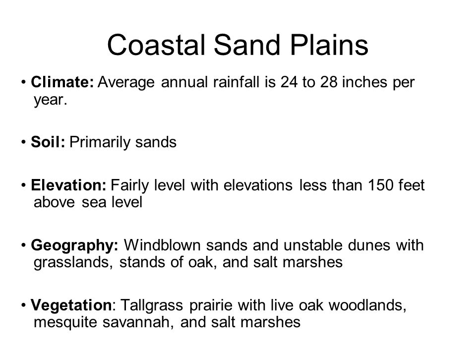 Coastal Sand Plains Climate: Average annual rainfall is 24 to 28 inches per. year. Soil: Primarily sands.