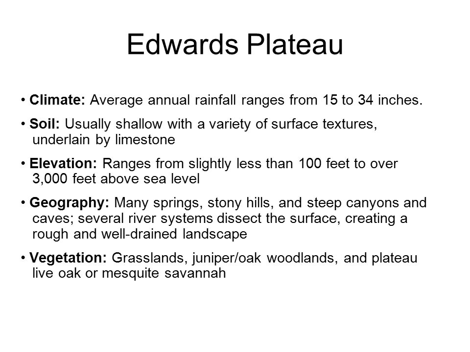 Edwards Plateau Climate: Average annual rainfall ranges from 15 to 34 inches. Soil: Usually shallow with a variety of surface textures,