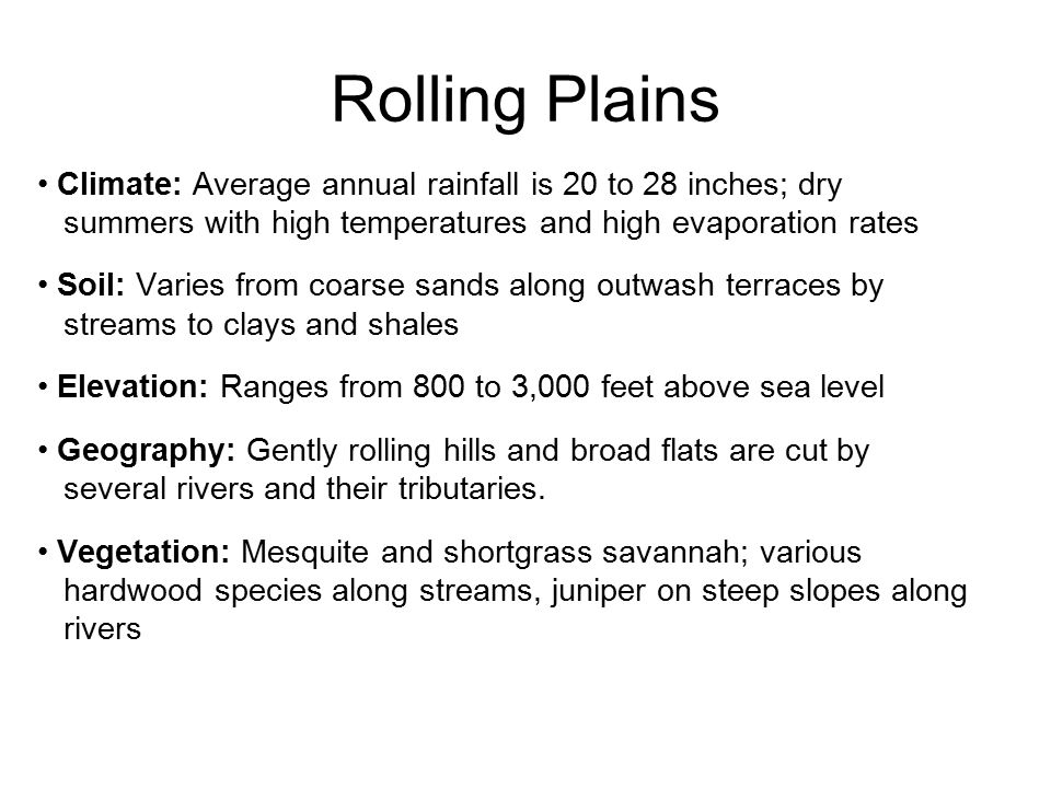 Rolling Plains Climate: Average annual rainfall is 20 to 28 inches; dry. summers with high temperatures and high evaporation rates.