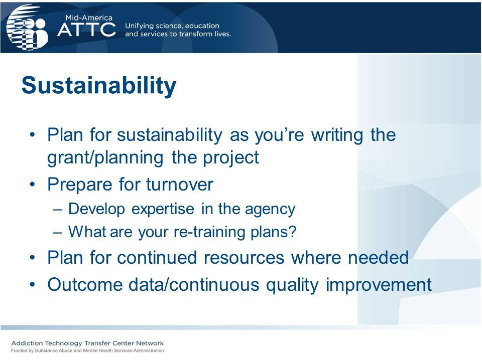 Sustainability Plan for sustainability as you're writing the grant/planning the project. Prepare for turnover.