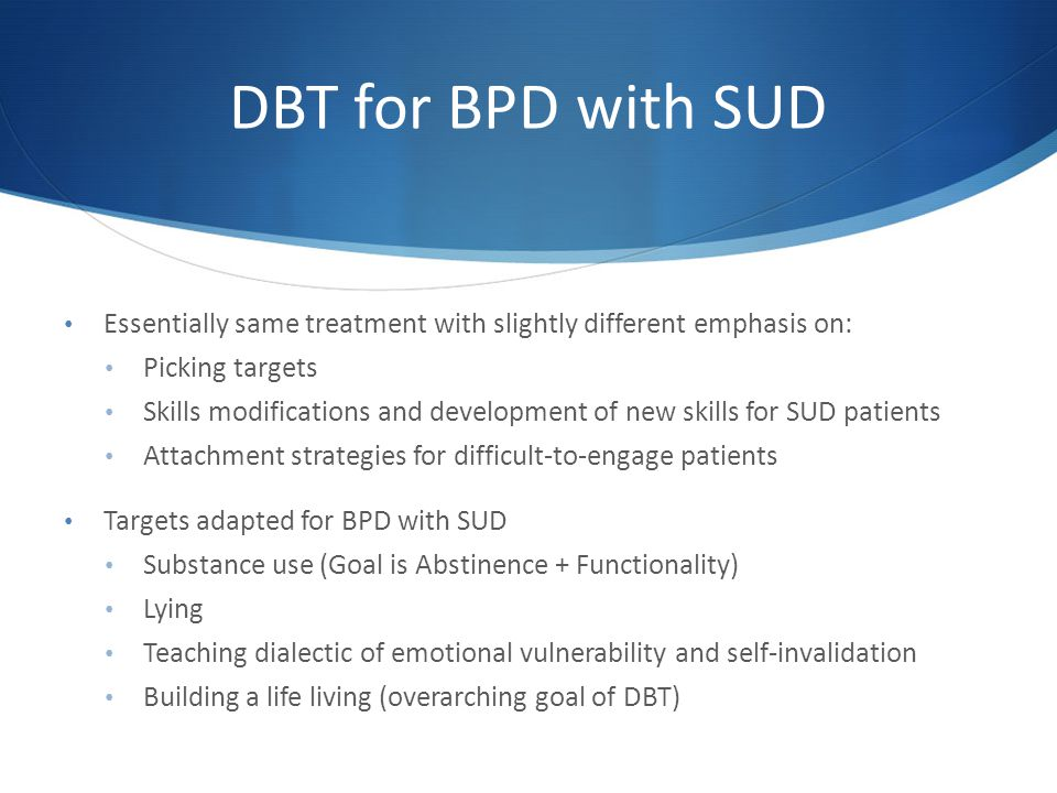 DBT for BPD with SUD Essentially same treatment with slightly different emphasis on: Picking targets.