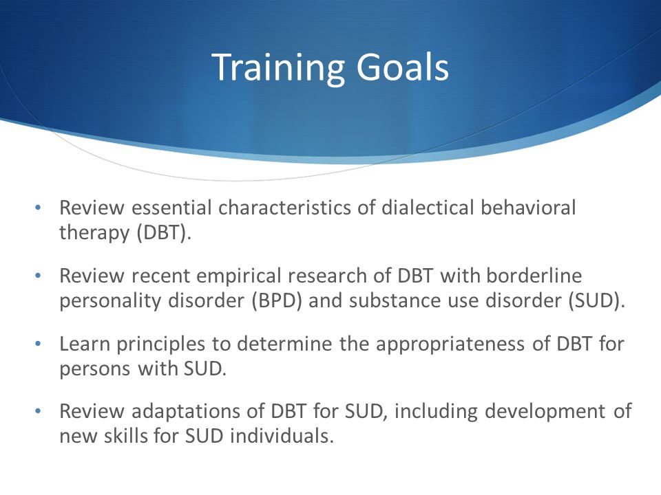 Training Goals Review essential characteristics of dialectical behavioral therapy (DBT).