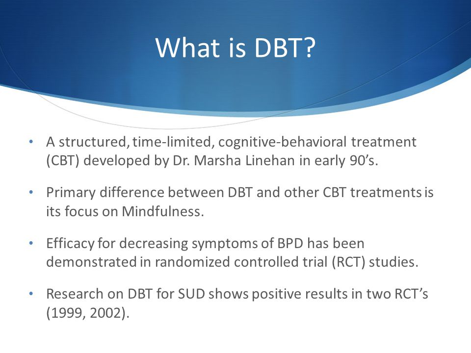 What is DBT A structured, time-limited, cognitive-behavioral treatment (CBT) developed by Dr. Marsha Linehan in early 90's.
