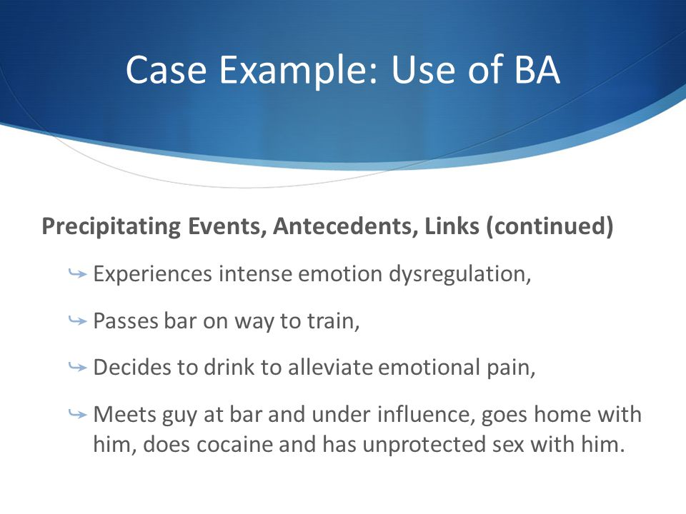Case Example: Use of BA Precipitating Events, Antecedents, Links (continued) Experiences intense emotion dysregulation,