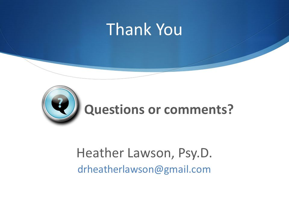 Thank You Questions or comments Heather Lawson, Psy.D.