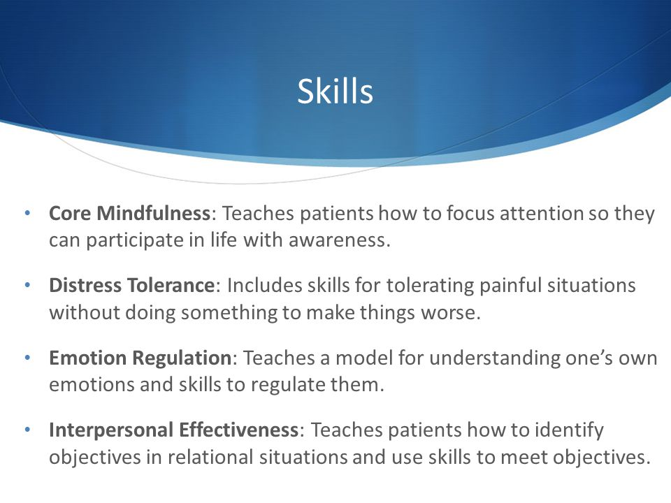 Skills Core Mindfulness: Teaches patients how to focus attention so they can participate in life with awareness.