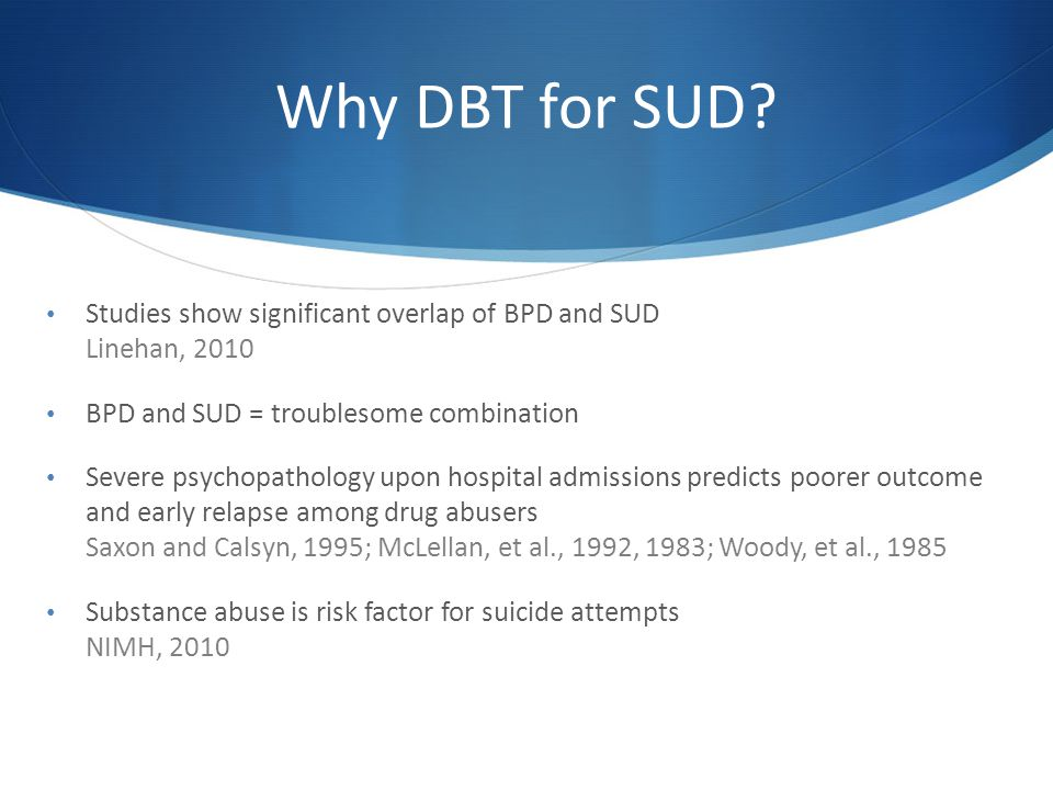 Why DBT for SUD Studies show significant overlap of BPD and SUD Linehan, 2010. BPD and SUD = troublesome combination.