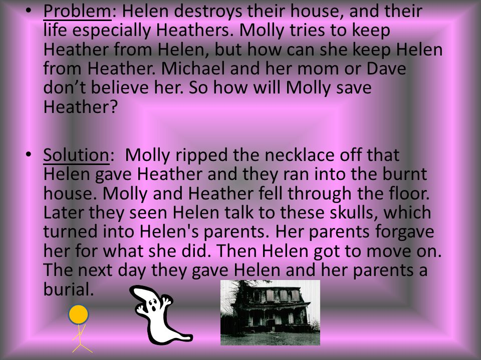 Problem: Helen destroys their house, and their life especially Heathers. Molly tries to keep Heather from Helen, but how can she keep Helen from Heather. Michael and her mom or Dave don't believe her. So how will Molly save Heather
